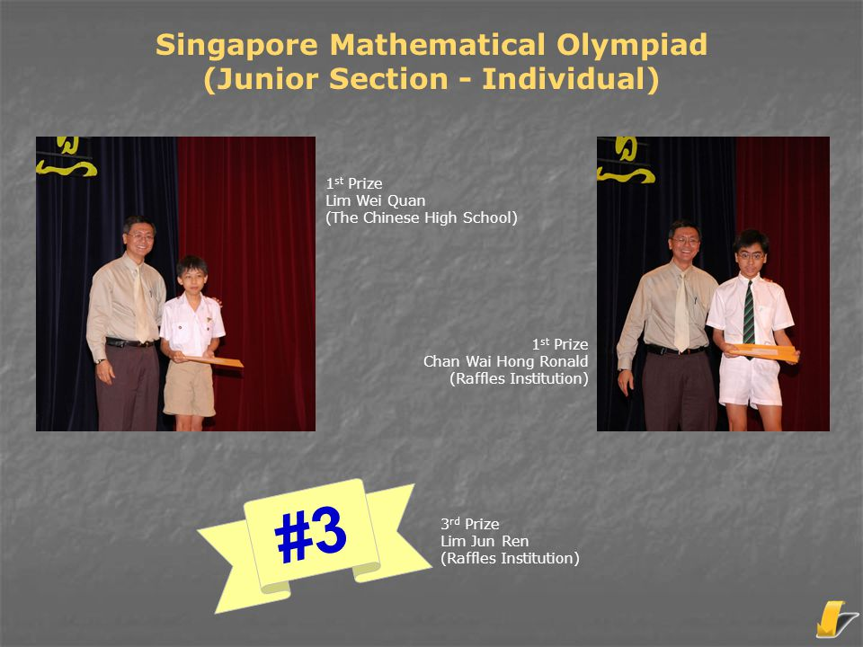 Singapore Mathematical Olympiad (Senior Section – Team) 3 rd Prize Anglo-Chinese School (Independent) 2 nd Prize Dunman High School 1 st Prize Raffles Institution