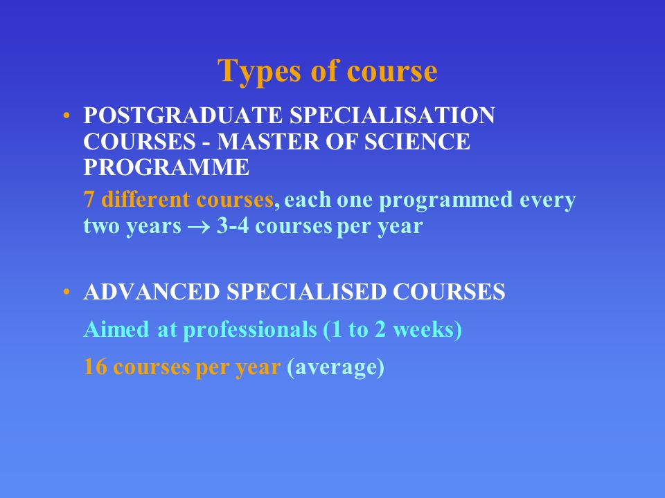 Types of course POSTGRADUATE SPECIALISATION COURSES - MASTER OF SCIENCE PROGRAMME 7 different courses, each one programmed every two years  3-4 courses per year ADVANCED SPECIALISED COURSES Aimed at professionals (1 to 2 weeks) 16 courses per year (average)