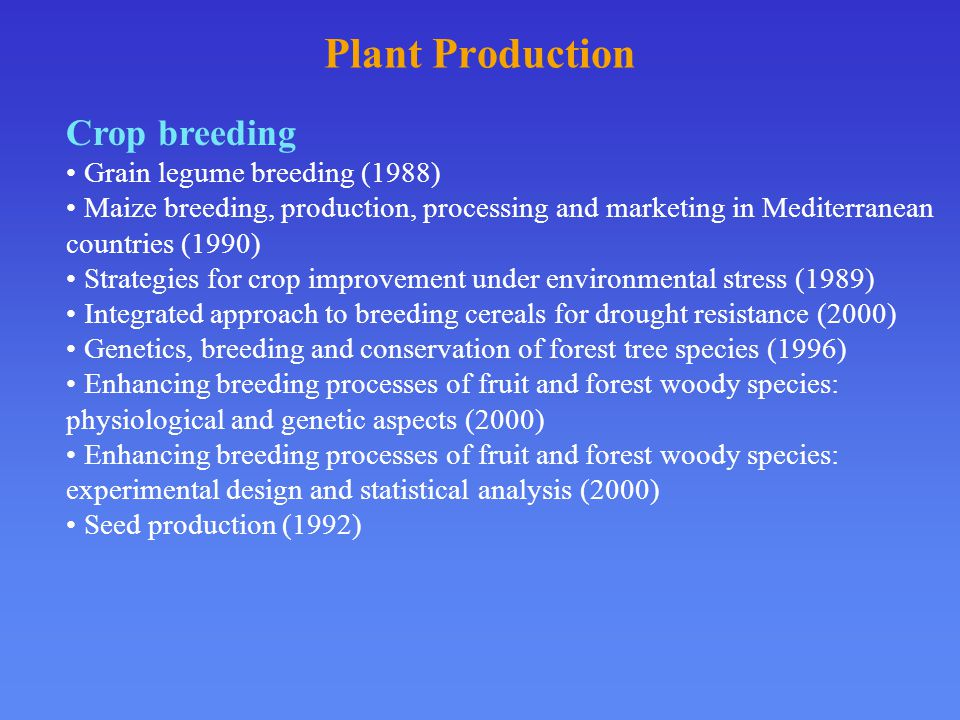 Plant Production Crop breeding Grain legume breeding (1988) Maize breeding, production, processing and marketing in Mediterranean countries (1990) Strategies for crop improvement under environmental stress (1989) Integrated approach to breeding cereals for drought resistance (2000) Genetics, breeding and conservation of forest tree species (1996) Enhancing breeding processes of fruit and forest woody species: physiological and genetic aspects (2000) Enhancing breeding processes of fruit and forest woody species: experimental design and statistical analysis (2000) Seed production (1992)