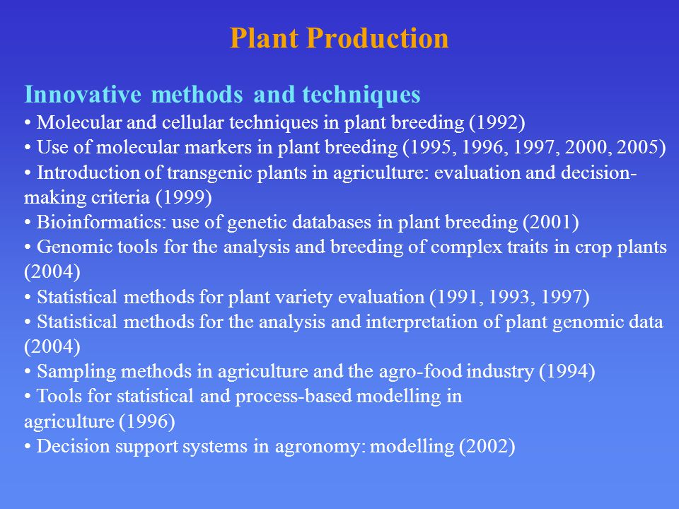 Plant Production Innovative methods and techniques Molecular and cellular techniques in plant breeding (1992) Use of molecular markers in plant breeding (1995, 1996, 1997, 2000, 2005) Introduction of transgenic plants in agriculture: evaluation and decision- making criteria (1999) Bioinformatics: use of genetic databases in plant breeding (2001) Genomic tools for the analysis and breeding of complex traits in crop plants (2004) Statistical methods for plant variety evaluation (1991, 1993, 1997) Statistical methods for the analysis and interpretation of plant genomic data (2004) Sampling methods in agriculture and the agro-food industry (1994) Tools for statistical and process-based modelling in agriculture (1996) Decision support systems in agronomy: modelling (2002)