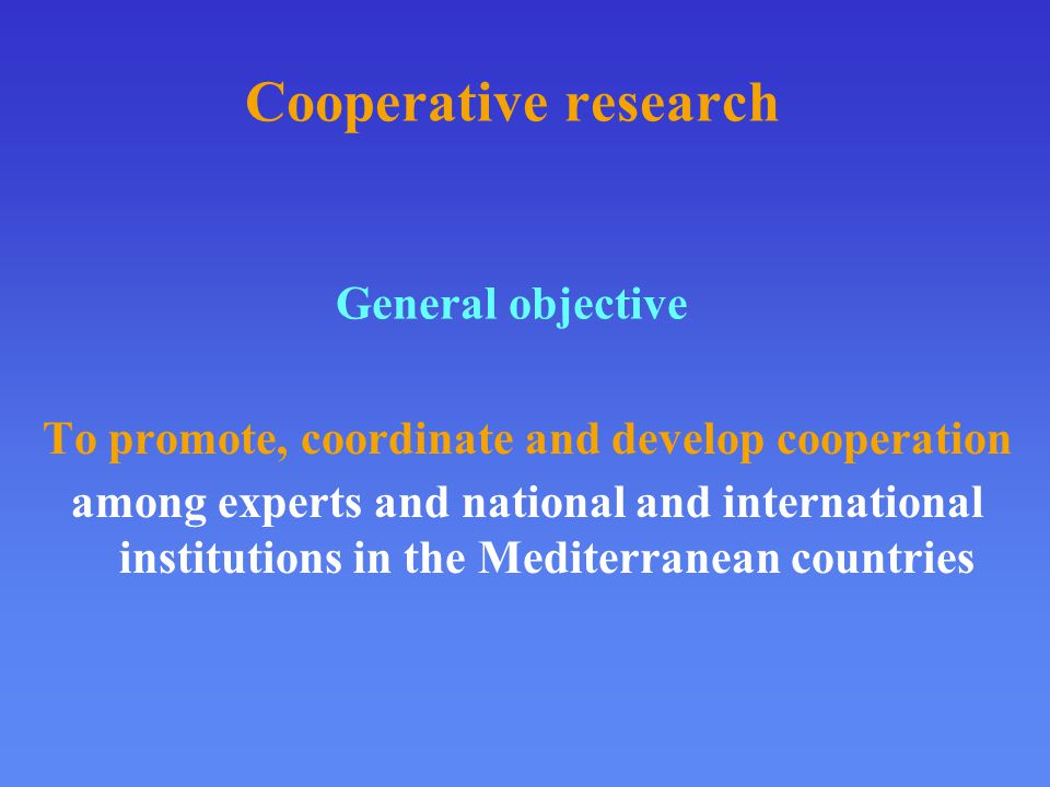 Cooperative research General objective To promote, coordinate and develop cooperation among experts and national and international institutions in the Mediterranean countries