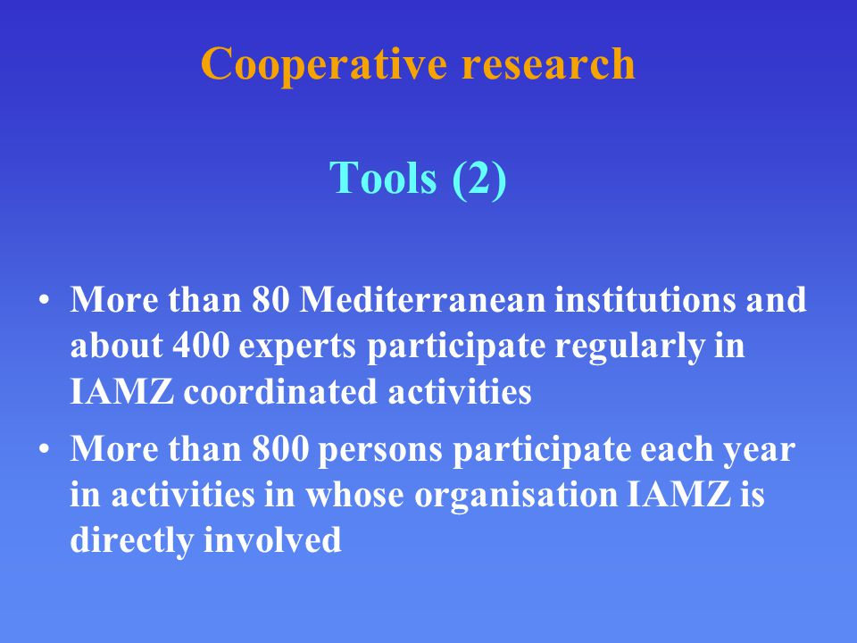 Cooperative research Tools (2) More than 80 Mediterranean institutions and about 400 experts participate regularly in IAMZ coordinated activities More than 800 persons participate each year in activities in whose organisation IAMZ is directly involved