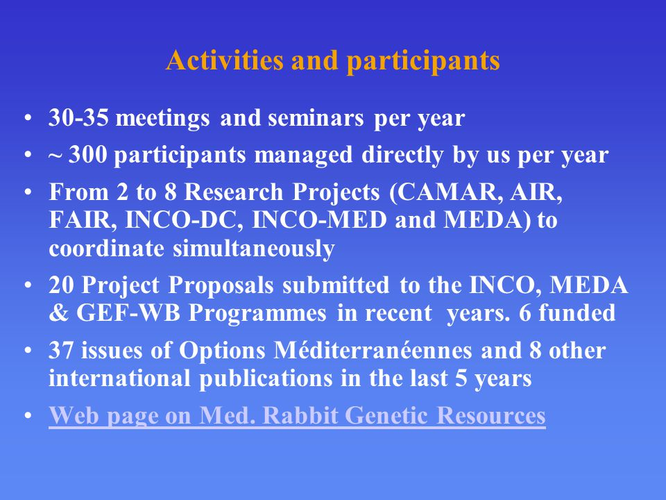 Activities and participants 30-35 meetings and seminars per year ~ 300 participants managed directly by us per year From 2 to 8 Research Projects (CAMAR, AIR, FAIR, INCO-DC, INCO-MED and MEDA) to coordinate simultaneously 20 Project Proposals submitted to the INCO, MEDA & GEF-WB Programmes in recent years.