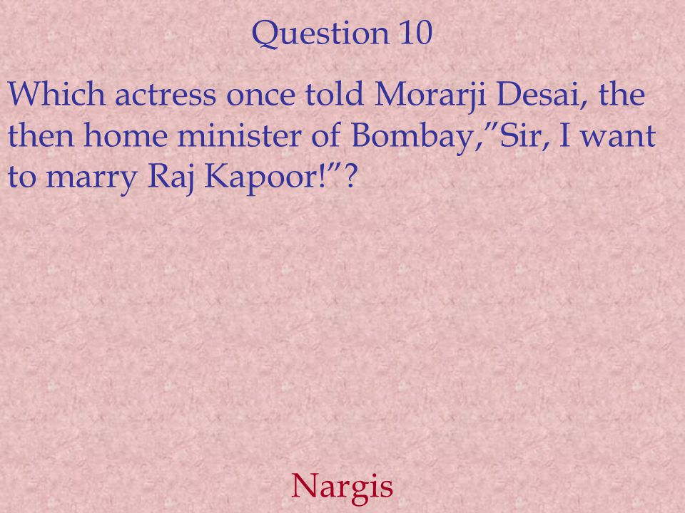 Question 10 Which actress once told Morarji Desai, the then home minister of Bombay, Sir, I want to marry Raj Kapoor! .