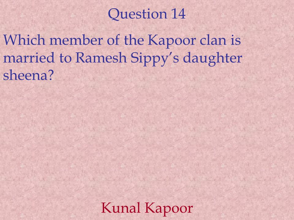 Question 14 Which member of the Kapoor clan is married to Ramesh Sippy's daughter sheena.
