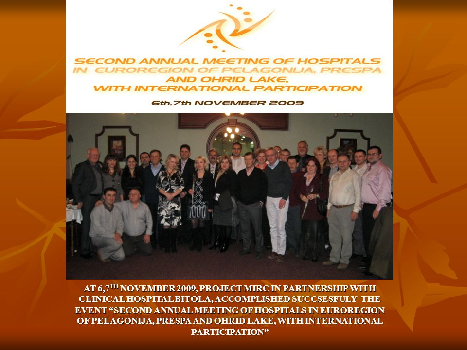 AT 6,7 TH NOVEMBER 2009, PROJECT MIRC IN PARTNERSHIP WITH CLINICAL HOSPITAL BITOLA, ACCOMPLISHED SUCCSESFULY THE EVENT SECOND ANNUAL MEETING OF HOSPITALS IN EUROREGION OF PELAGONIJA, PRESPA AND OHRID LAKE, WITH INTERNATIONAL PARTICIPATION