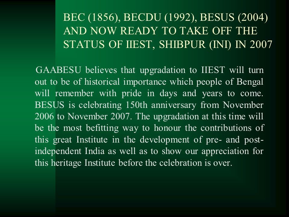 BEC (1856), BECDU (1992), BESUS (2004) AND NOW READY TO TAKE OFF THE STATUS OF IIEST, SHIBPUR (INI) IN 2007 GAABESU believes that upgradation to IIEST will turn out to be of historical importance which people of Bengal will remember with pride in days and years to come.