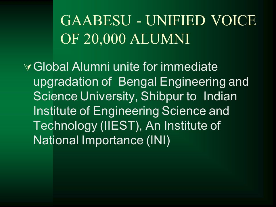GAABESU - UNIFIED VOICE OF 20,000 ALUMNI  Global Alumni unite for immediate upgradation of Bengal Engineering and Science University, Shibpur to Indian Institute of Engineering Science and Technology (IIEST), An Institute of National Importance (INI)