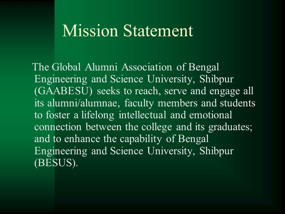Mission Statement The Global Alumni Association of Bengal Engineering and Science University, Shibpur (GAABESU) seeks to reach, serve and engage all its alumni/alumnae, faculty members and students to foster a lifelong intellectual and emotional connection between the college and its graduates; and to enhance the capability of Bengal Engineering and Science University, Shibpur (BESUS).