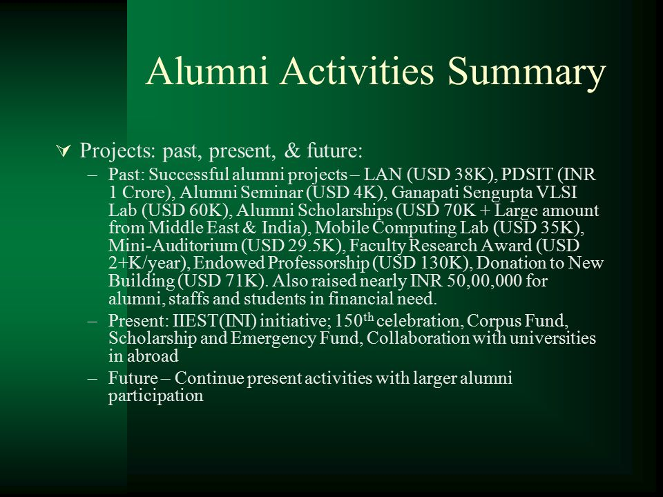 Alumni Activities Summary  Projects: past, present, & future: –Past: Successful alumni projects – LAN (USD 38K), PDSIT (INR 1 Crore), Alumni Seminar (USD 4K), Ganapati Sengupta VLSI Lab (USD 60K), Alumni Scholarships (USD 70K + Large amount from Middle East & India), Mobile Computing Lab (USD 35K), Mini-Auditorium (USD 29.5K), Faculty Research Award (USD 2+K/year), Endowed Professorship (USD 130K), Donation to New Building (USD 71K).