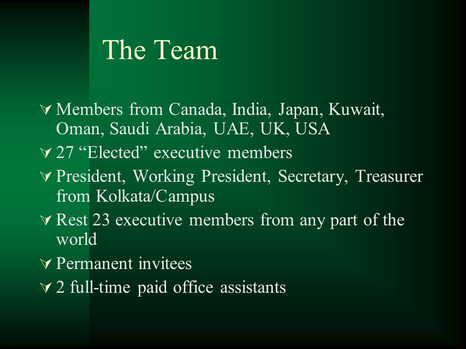 The Team  Members from Canada, India, Japan, Kuwait, Oman, Saudi Arabia, UAE, UK, USA  27 Elected executive members  President, Working President, Secretary, Treasurer from Kolkata/Campus  Rest 23 executive members from any part of the world  Permanent invitees  2 full-time paid office assistants