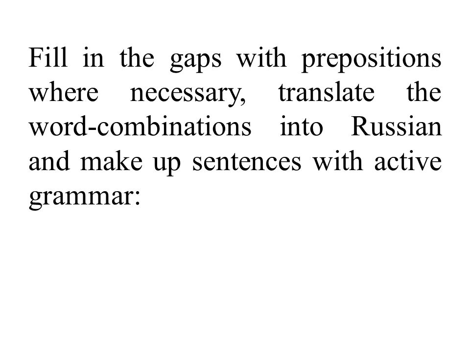 Fill in the gaps with prepositions where necessary, translate the word-combinations into Russian and make up sentences with active grammar: