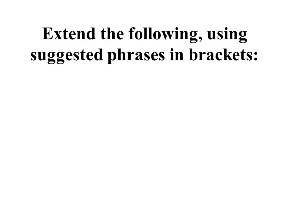 Extend the following, using suggested phrases in brackets: