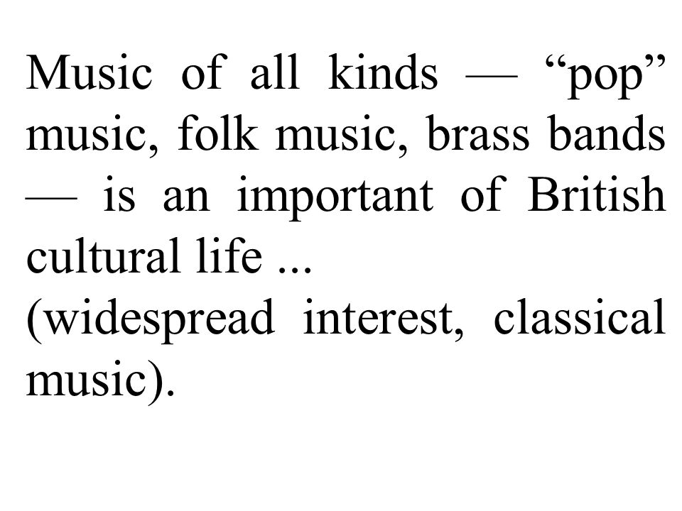 Music of all kinds — pop music, folk music, brass bands — is an important of British cultural life...