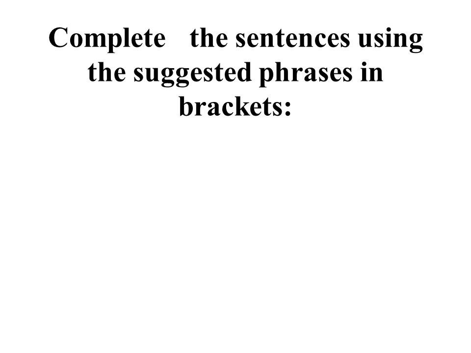 Completethe sentences using the suggested phrases in brackets: