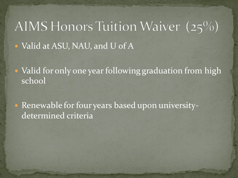 Valid at ASU, NAU, and U of A Valid for only one year following graduation from high school Renewable for four years based upon university- determined criteria