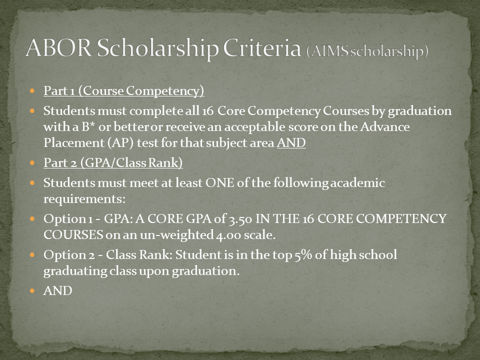 Part 1 (Course Competency) Students must complete all 16 Core Competency Courses by graduation with a B* or better or receive an acceptable score on the Advance Placement (AP) test for that subject area AND Part 2 (GPA/Class Rank) Students must meet at least ONE of the following academic requirements: Option 1 - GPA: A CORE GPA of 3.50 IN THE 16 CORE COMPETENCY COURSES on an un-weighted 4.00 scale.