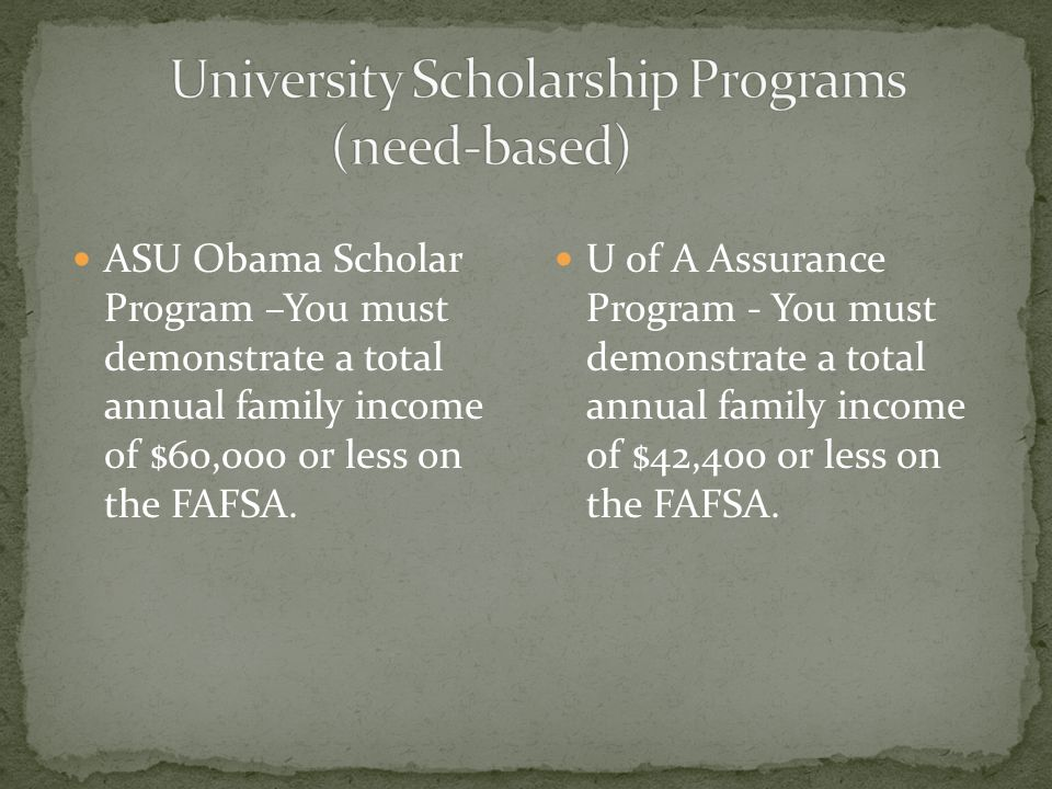 ASU Obama Scholar Program –You must demonstrate a total annual family income of $60,000 or less on the FAFSA.