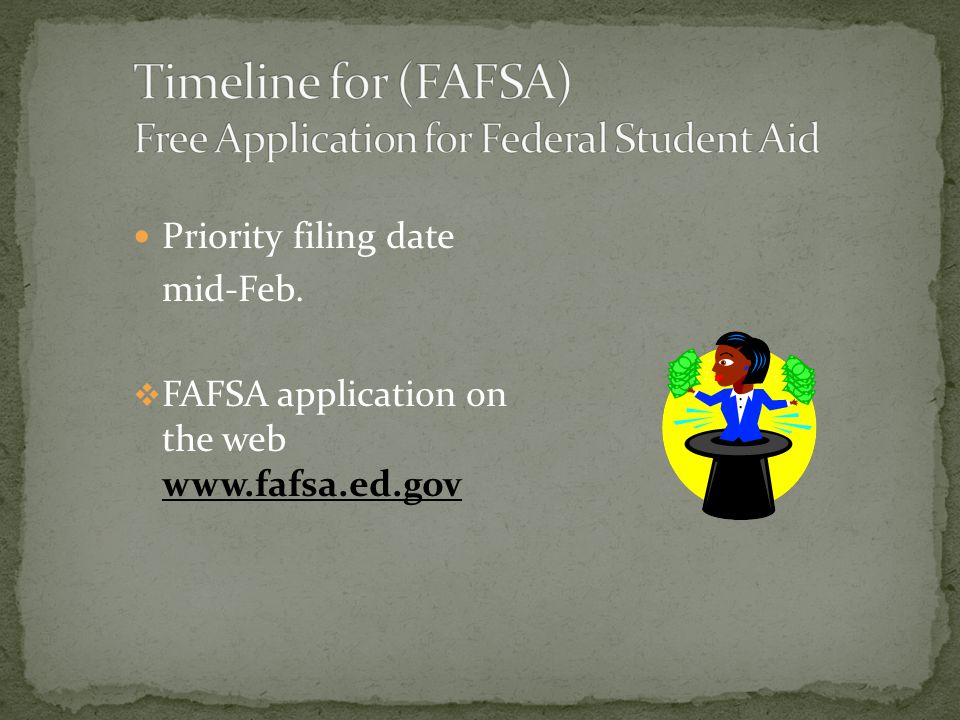 Priority filing date mid-Feb.  FAFSA application on the web www.fafsa.ed.gov