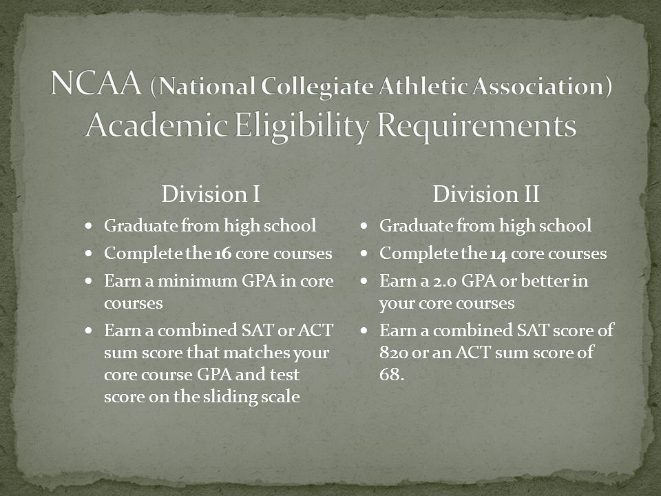 Division I Graduate from high school Complete the 16 core courses Earn a minimum GPA in core courses Earn a combined SAT or ACT sum score that matches your core course GPA and test score on the sliding scale Division II Graduate from high school Complete the 14 core courses Earn a 2.0 GPA or better in your core courses Earn a combined SAT score of 820 or an ACT sum score of 68.
