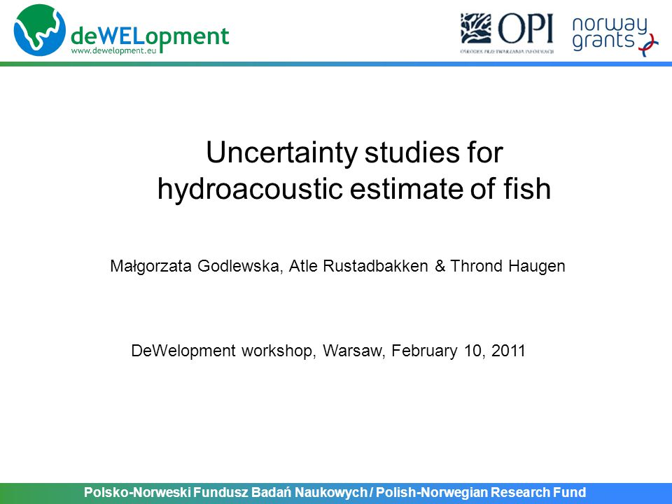 Polsko-Norweski Fundusz Badań Naukowych / Polish-Norwegian Research Fund Replicated sampling (independent estimates) Spatial variability Temporal variability (interannual/seasonal) Investigated sources of uncertainty for hydroacoustic estimate of fish abundance: