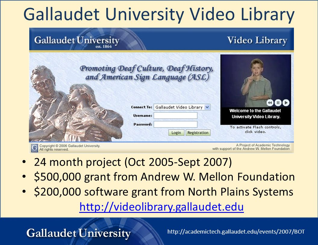 http://academictech.gallaudet.edu/events/2007/BOT Gallaudet University Video Library 24 month project (Oct 2005-Sept 2007) $500,000 grant from Andrew
