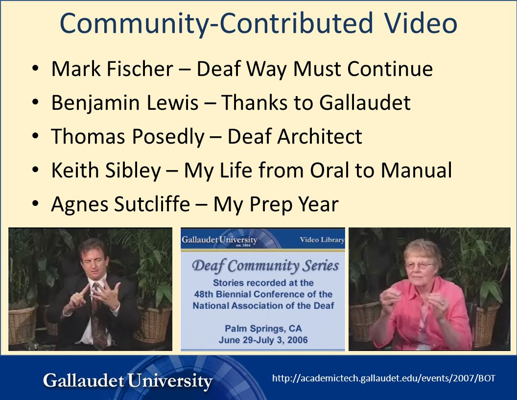 http://academictech.gallaudet.edu/events/2007/BOT Community-Contributed Video Mark Fischer – Deaf Way Must Continue Benjamin Lewis – Thanks to Gallaud