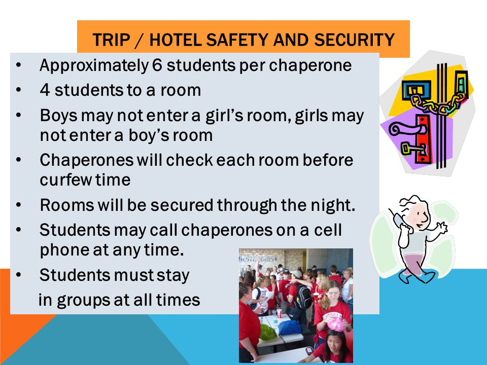 TRIP / HOTEL SAFETY AND SECURITY Approximately 6 students per chaperone 4 students to a room Boys may not enter a girl's room, girls may not enter a boy's room Chaperones will check each room before curfew time Rooms will be secured through the night.