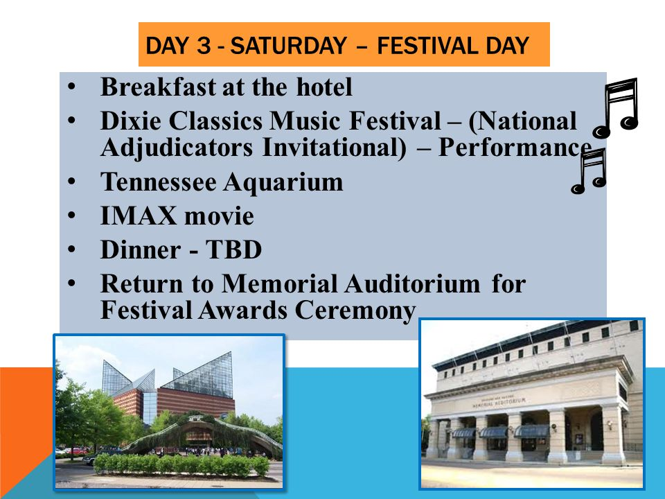 DAY 3 - SATURDAY – FESTIVAL DAY Breakfast at the hotel Dixie Classics Music Festival – (National Adjudicators Invitational) – Performance Tennessee Aquarium IMAX movie Dinner - TBD Return to Memorial Auditorium for Festival Awards Ceremony