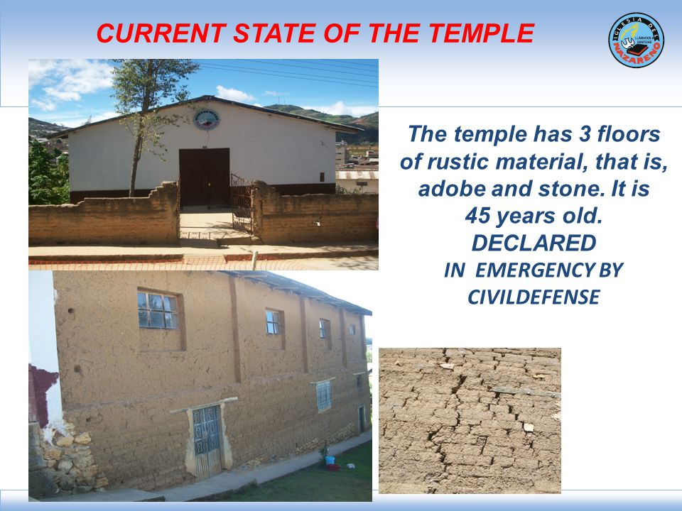 CURRENT STATE OF THE TEMPLE The temple has 3 floors of rustic material, that is, adobe and stone. It is 45 years old. DECLARED IN EMERGENCY BY CIVILDE