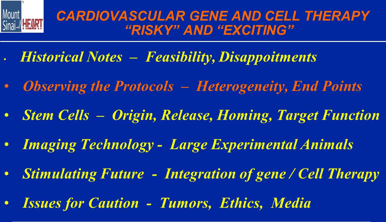 CARDIOVASCULAR GENE AND CELL THERAPY RISKY AND EXCITING Historical Notes – Feasibility, Disappoitments Observing the Protocols – Heterogeneity, End Points Stem Cells – Origin, Release, Homing, Target Function Imaging Technology - Large Experimental Animals Stimulating Future - Integration of gene / Cell Therapy Issues for Caution - Tumors, Ethics, Media