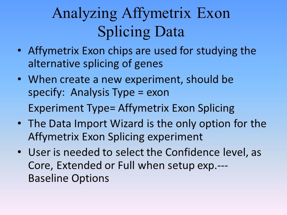 Analyzing Affymetrix Exon Splicing Data Affymetrix Exon chips are used for studying the alternative splicing of genes When create a new experiment, should be specify: Analysis Type = exon Experiment Type= Affymetrix Exon Splicing The Data Import Wizard is the only option for the Affymetrix Exon Splicing experiment User is needed to select the Confidence level, as Core, Extended or Full when setup exp.--- Baseline Options