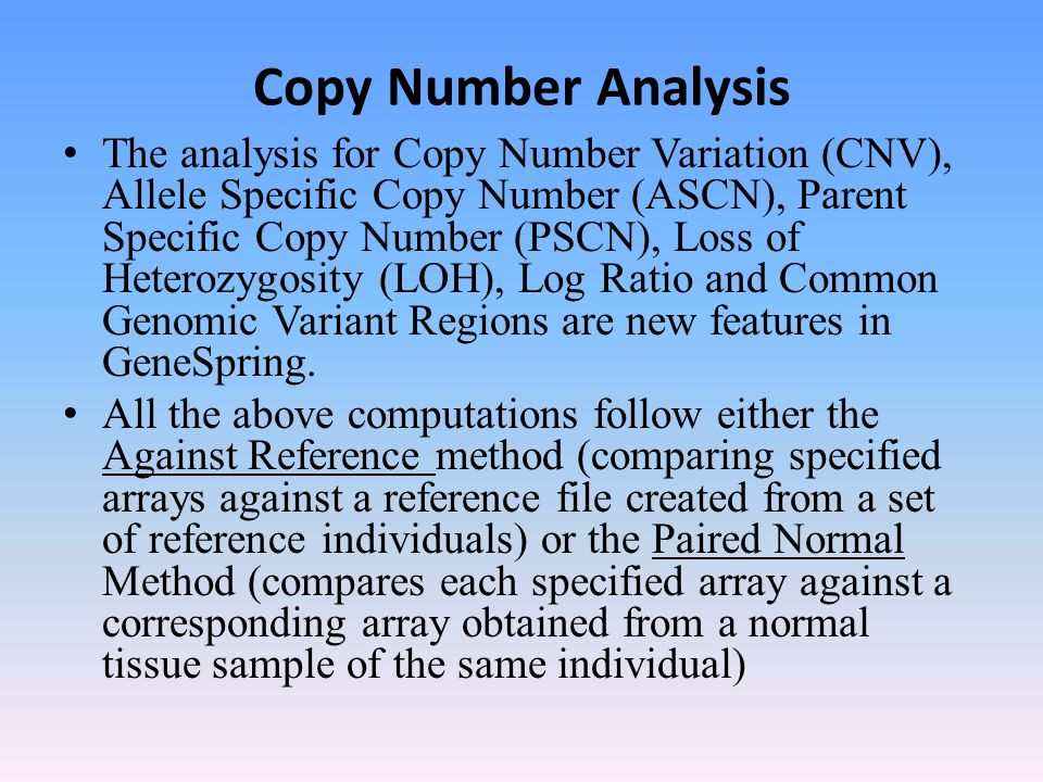 Copy Number Analysis The analysis for Copy Number Variation (CNV), Allele Specific Copy Number (ASCN), Parent Specific Copy Number (PSCN), Loss of Heterozygosity (LOH), Log Ratio and Common Genomic Variant Regions are new features in GeneSpring.
