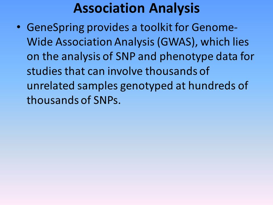 Association Analysis GeneSpring provides a toolkit for Genome- Wide Association Analysis (GWAS), which lies on the analysis of SNP and phenotype data for studies that can involve thousands of unrelated samples genotyped at hundreds of thousands of SNPs.