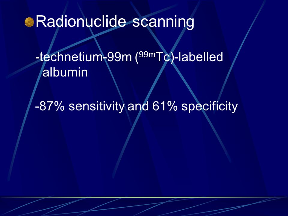 Radionuclide scanning -technetium-99m ( 99m Tc)-labelled albumin -87% sensitivity and 61% specificity
