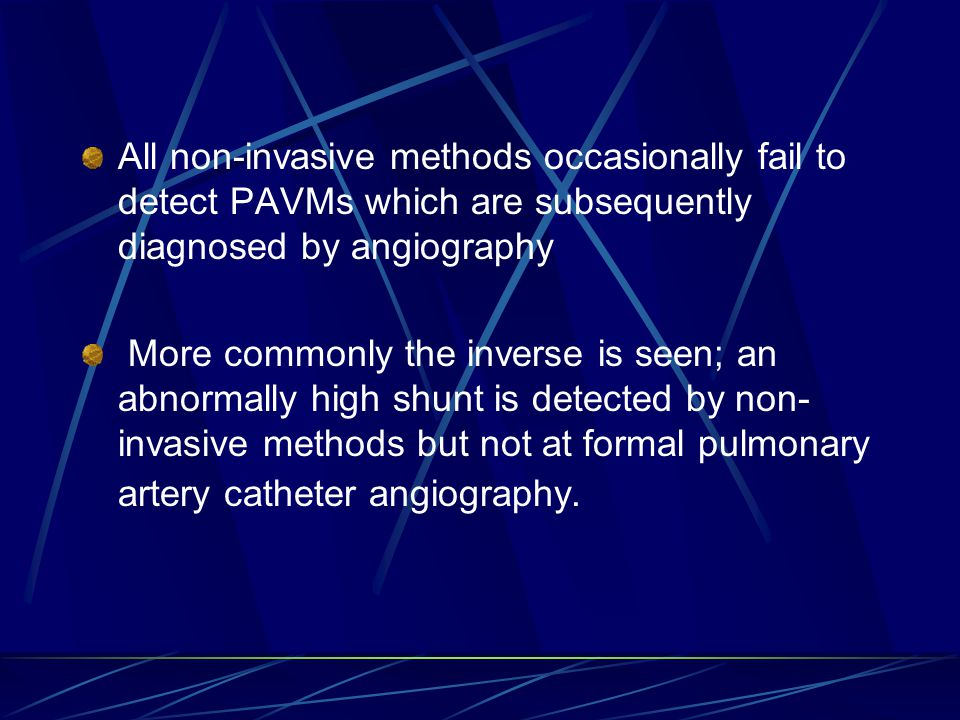 All non-invasive methods occasionally fail to detect PAVMs which are subsequently diagnosed by angiography More commonly the inverse is seen; an abnormally high shunt is detected by non- invasive methods but not at formal pulmonary artery catheter angiography.