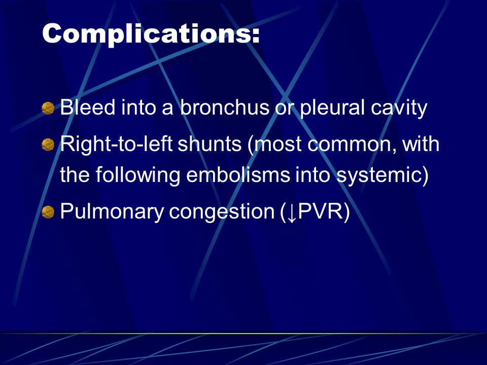 Complications: Bleed into a bronchus or pleural cavity Right-to-left shunts (most common, with the following embolisms into systemic) Pulmonary congestion (↓PVR)
