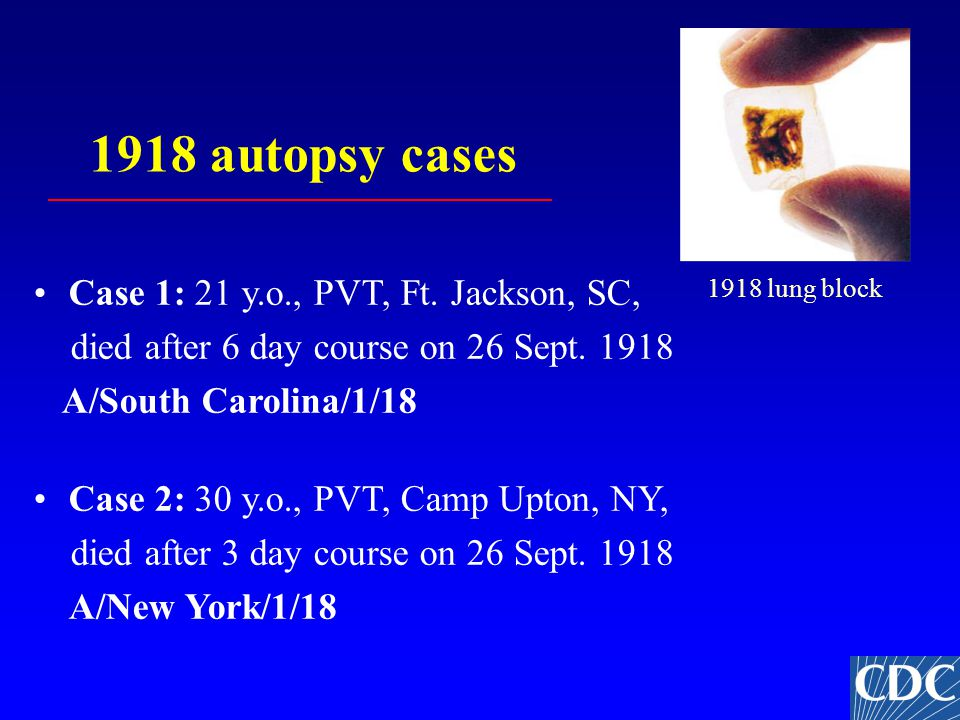 1918 autopsy cases Case 1: 21 y.o., PVT, Ft. Jackson, SC, died after 6 day course on 26 Sept.