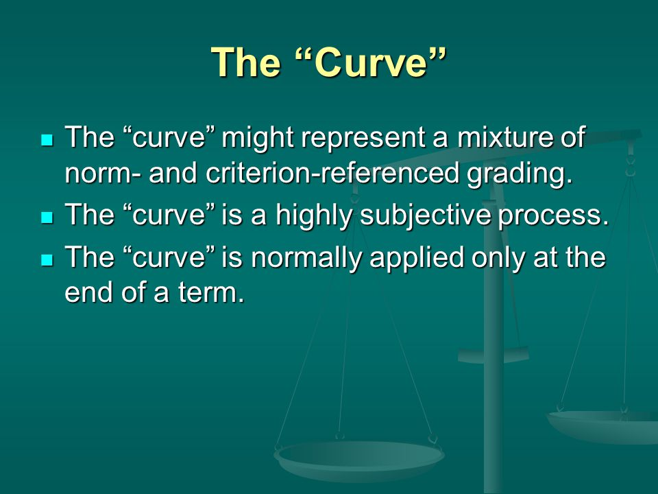 The Curve The curve might represent a mixture of norm- and criterion-referenced grading.