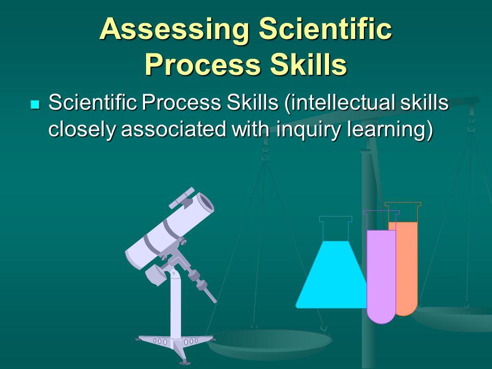 Assessing Scientific Process Skills Scientific Process Skills (intellectual skills closely associated with inquiry learning) Scientific Process Skills (intellectual skills closely associated with inquiry learning)
