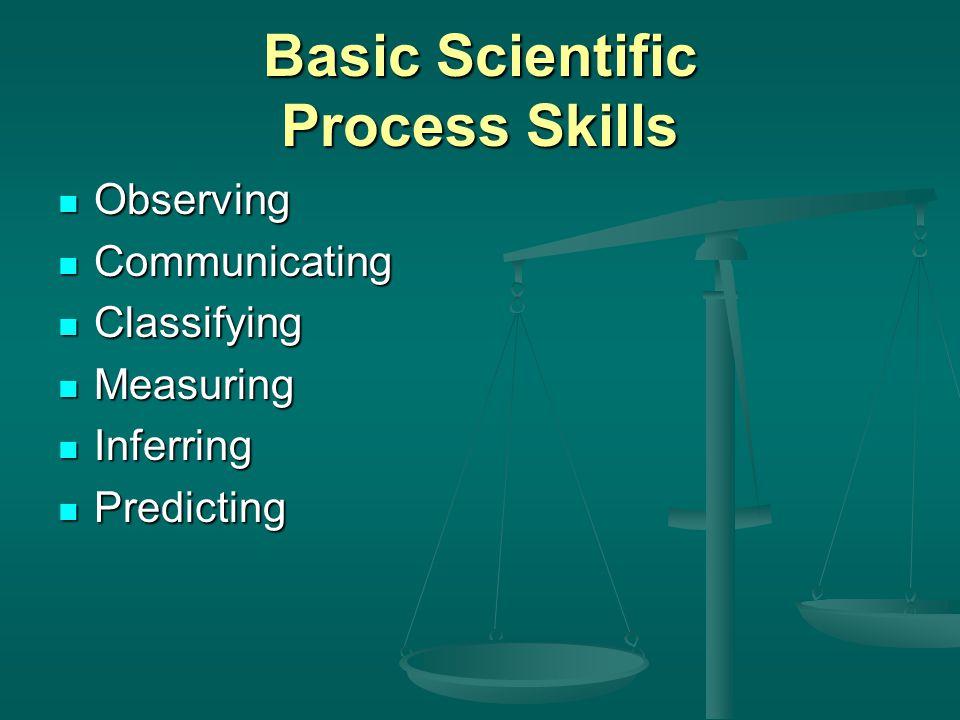 Basic Scientific Process Skills Observing Observing Communicating Communicating Classifying Classifying Measuring Measuring Inferring Inferring Predicting Predicting