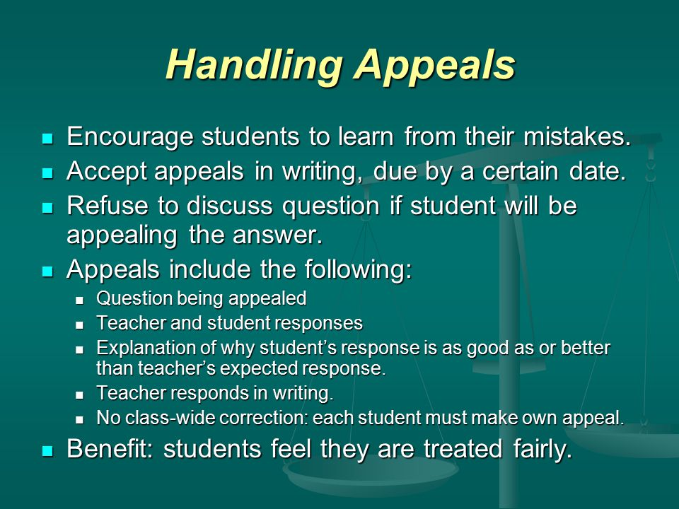 Handling Appeals Encourage students to learn from their mistakes. Encourage students to learn from their mistakes. Accept appeals in writing, due by a