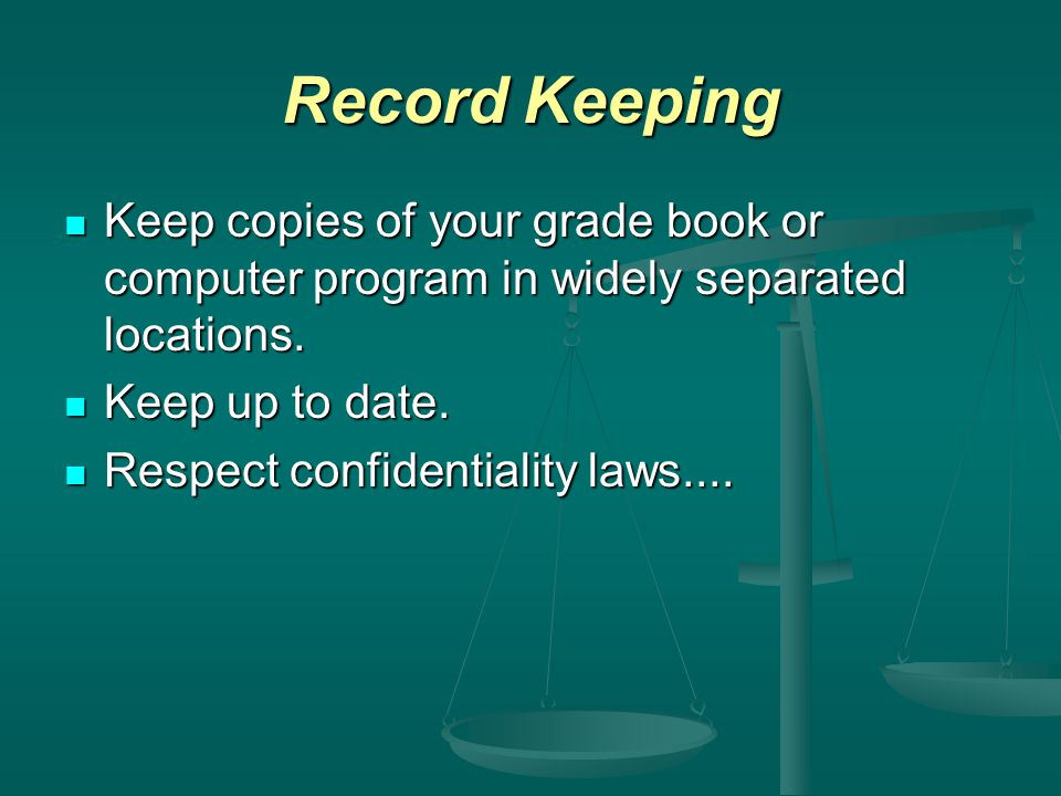 Record Keeping Keep copies of your grade book or computer program in widely separated locations. Keep copies of your grade book or computer program in
