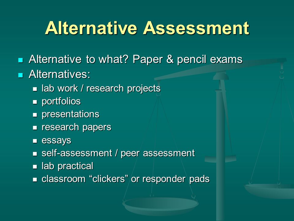 Alternative Assessment Alternative to what. Paper & pencil exams Alternative to what.
