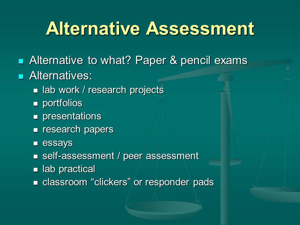 Alternative Assessment Alternative to what? Paper & pencil exams Alternative to what? Paper & pencil exams Alternatives: Alternatives: lab work / rese