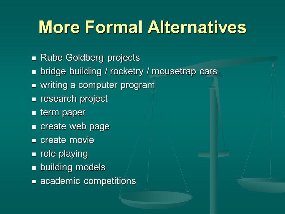More Formal Alternatives Rube Goldberg projects Rube Goldberg projects bridge building / rocketry / mousetrap cars bridge building / rocketry / mouset