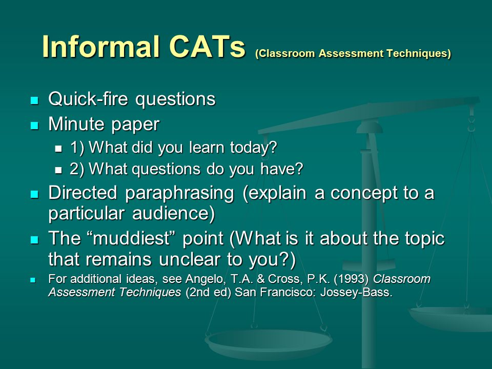 Informal CATs (Classroom Assessment Techniques) Quick-fire questions Quick-fire questions Minute paper Minute paper 1) What did you learn today? 1) Wh