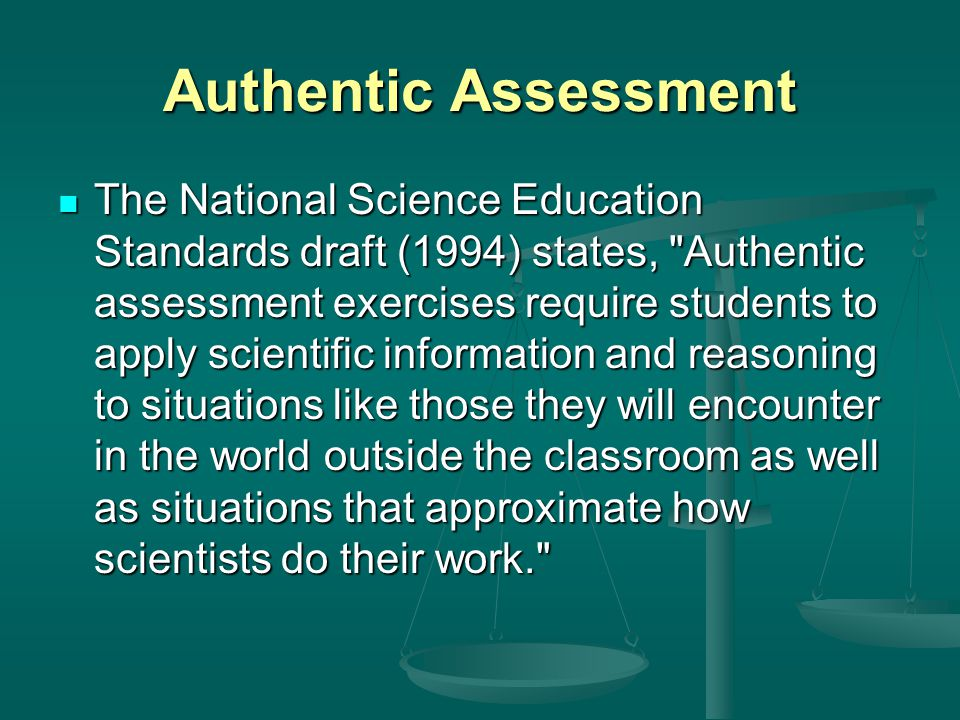 Authentic Assessment The National Science Education Standards draft (1994) states, Authentic assessment exercises require students to apply scientific information and reasoning to situations like those they will encounter in the world outside the classroom as well as situations that approximate how scientists do their work. The National Science Education Standards draft (1994) states, Authentic assessment exercises require students to apply scientific information and reasoning to situations like those they will encounter in the world outside the classroom as well as situations that approximate how scientists do their work.