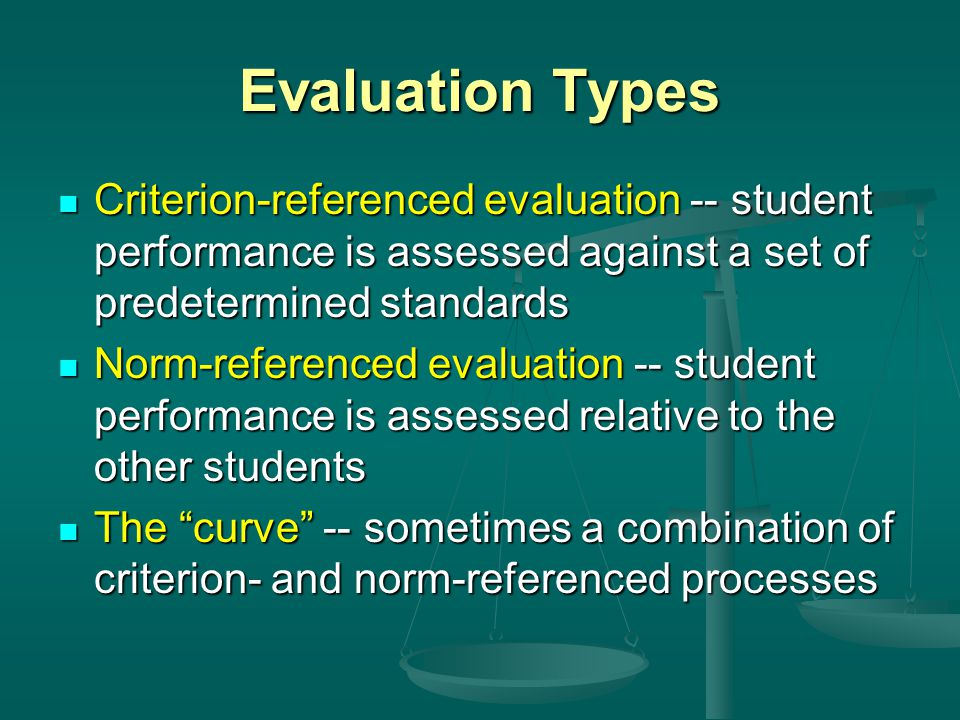 Evaluation Types Criterion-referenced evaluation -- student performance is assessed against a set of predetermined standards Criterion-referenced eval