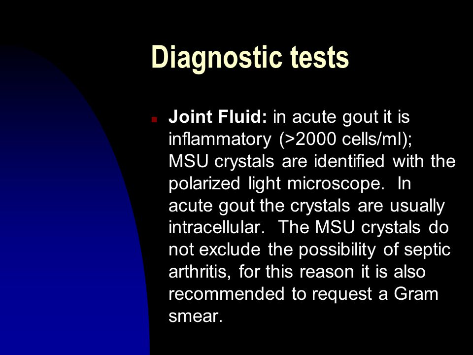 Diagnostic tests n Joint Fluid: in acute gout it is inflammatory (>2000 cells/ml); MSU crystals are identified with the polarized light microscope. In